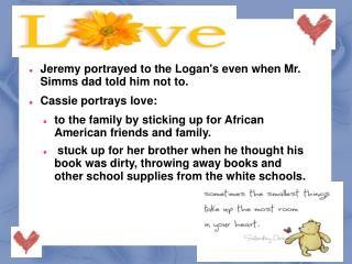 Jeremy portrayed to the Logan's even when Mr. Simms dad told him not to. Cassie portrays love: