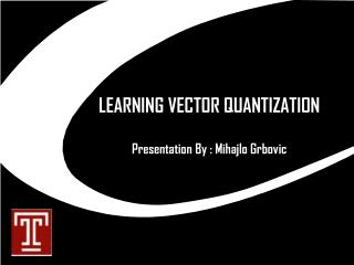 LEARNING VECTOR QUANTIZATION  Presentation By : Mihajlo Grbovic
