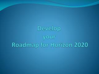 Develop  your  Roadmap for Horizon 2020