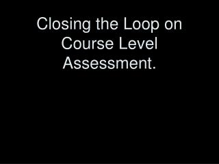 Closing the Loop on Course Level Assessment.