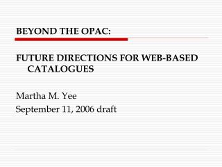 BEYOND THE OPAC:  FUTURE DIRECTIONS FOR WEB-BASED CATALOGUES Martha M. Yee
