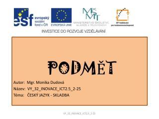 PODMĚT  Autor:  Mgr. Monika Dudová Název:  VY_32_INOVACE_ICT2.5_2-25 Téma:   ČESKÝ JAZYK - SKLADBA