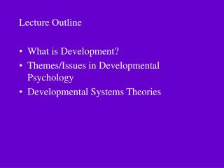 Lecture Outline What is Development? Themes/Issues in Developmental Psychology