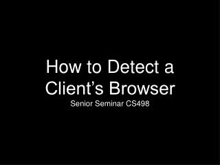 How to Detect a Client's Browser Senior Seminar CS498