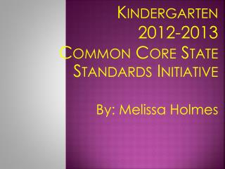 Kindergarten 2012-2013 Common Core State Standards Initiative By: Melissa Holmes