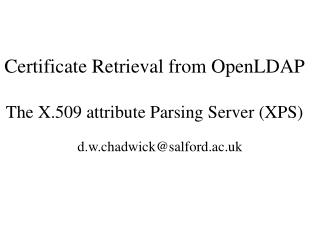 Certificate Retrieval from OpenLDAP The X.509 attribute Parsing Server (XPS)