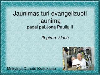 Jaunimas turi evangelizuoti jaunim ą  pagal pal.Joną Paulių II III gimn. klasė