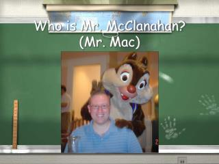 Who is Mr. McClanahan? (Mr. Mac)