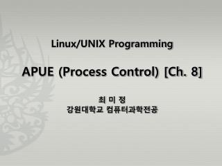 Linux/UNIX Programming APUE (Process Control) [Ch. 8] 최 미 정 강원대학교 컴퓨터과학전공