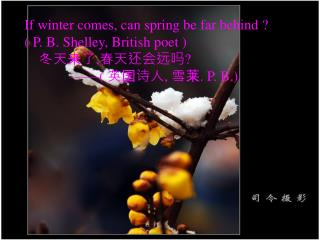 If winter comes, can spring be far behind  ? ( P. B. Shelley, British poet )  冬天来了 , 春天还会远吗 ?