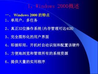 1 , Windows 2000 概述 一、  Windows 2000  的特点 1 、单用户,多任务 2 、真正 32 位操作系统 ( 内存管理可达 4GB) 3 、完全图形化的用户界面