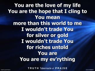 You are the love of my life You are the hope that I cling to You mean