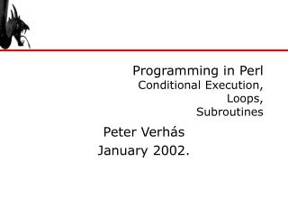 Programming in Perl Conditional Execution , L oops , Subroutines