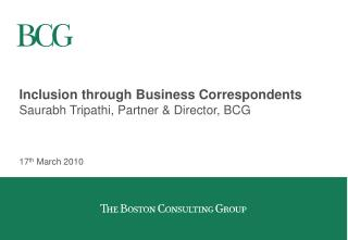 Inclusion through Business Correspondents Saurabh Tripathi, Partner & Director, BCG