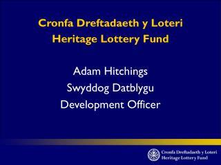 Cronfa Dreftadaeth y Loteri Heritage Lottery Fund Adam Hitchings Swyddog Datblygu