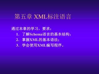 通过本章的学习,要求: 1 .了解 Schema 语言的基本结构; 2 .掌握 XML 的基本语法; 3 .学会使用 XML 编写程序。