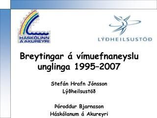 Breytingar á vímuefnaneyslu unglinga 1995–2007  Stefán Hrafn Jónsson Lýðheilsustöð