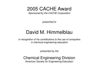 2005 CACHE Award Sponsored by the CACHE Corporation presented to David M. Himmelblau
