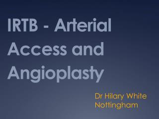 IRTB - Arterial Access and Angioplasty