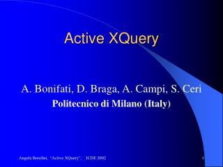 Active XQuery A. Bonifati, D. Braga, A. Campi, S. Ceri Politecnico di Milano (Italy)