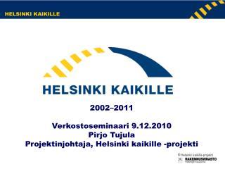 2002–2011 Verkostoseminaari 9.12.2010 Pirjo Tujula Projektinjohtaja, Helsinki kaikille -projekti