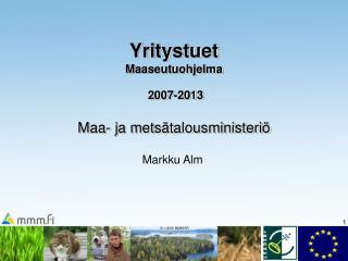 Yritystuet  Maaseutuohjelma 2007-2013 Maa- ja metsätalousministeriö