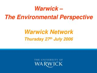 Warwick – The Environmental Perspective Warwick Network Thursday 27 th  July 2006