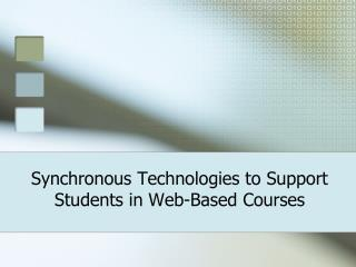 Synchronous Technologies to Support  Students  in Web-Based  Courses