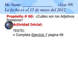 Me llamo ______________     clase 9N La fecha es el 15 de mayo del 2012