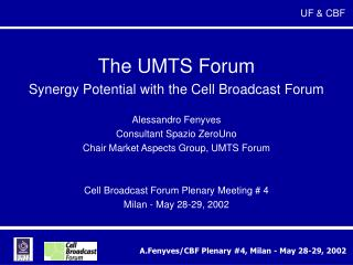 The UMTS Forum Synergy Potential with the Cell Broadcast Forum  Alessandro Fenyves Consultant Spazio ZeroUno Chair Marke