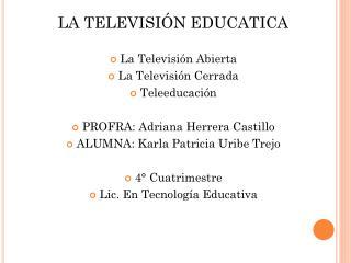 LA TELEVISIÓN EDUCATICA La Televisión Abierta La Televisión Cerrada Teleeducación