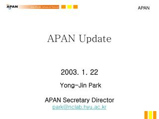APAN Update 2003. 1. 22 Yong-Jin Park APAN Secretary Director park@nclab.hyu.ac.kr