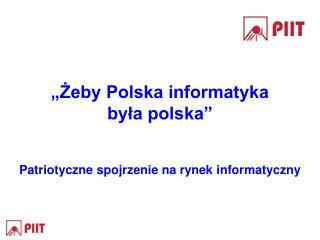 """""""Żeby Polska informatyka była polska"""" Patriotyczne spojrzenie na rynek informatyczny"""