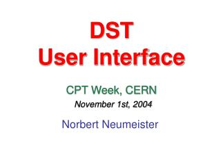 DST User Interface CPT Week, CERN November 1st, 2004