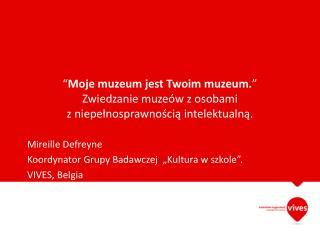 Mireille Defreyne Koordynator Grupy Badawczej  �Kultura w szkole� . VIVES, Belg ia