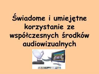 Świadome i umiejętne korzystanie ze współczesnych środków audiowizualnych