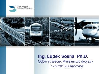 Ing. Luděk Sosna, Ph.D. Odbor strategie, Ministerstvo dopravy 12.9.2013 Luhačovice