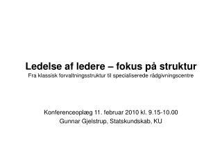 Konferenceoplæg 11. februar 2010 kl. 9.15-10.00 Gunnar Gjelstrup, Statskundskab, KU