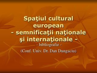Spaţiul cultural european - semnificaţii naţionale şi internaţionale -