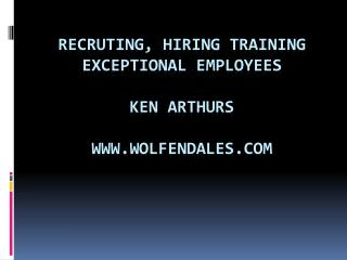 RECRUTING, Hiring Training exceptional Employees Ken Arthurs wolfendales