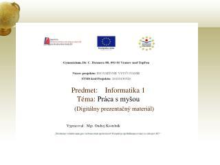 Predmet:    Informatika 1 Téma:  Práca s myšou (Digitálny prezentačný materiál)
