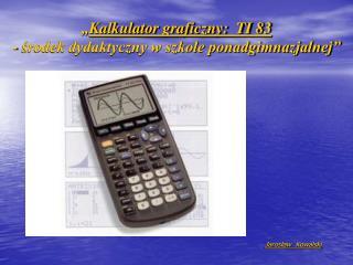 """"""" Kalkulator graficzny:  TI 83 - środek dydaktyczny w szkole ponadgimnazjalnej"""""""