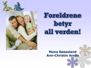 Foreldrene  betyr  all verden! Mona Røsseland Ann-Christin Arnås