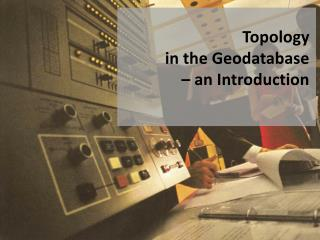 Topology  in the Geodatabase  � an Introduction