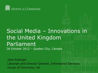 Social Media – Innovations in the United Kingdom Parliament 26 October 2012 – Quebec City, Canada