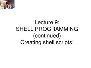 Lecture 9: SHELL PROGRAMMING (continued) Creating shell scripts!