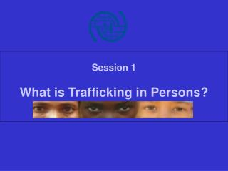 Session 1 What is Trafficking in Persons?