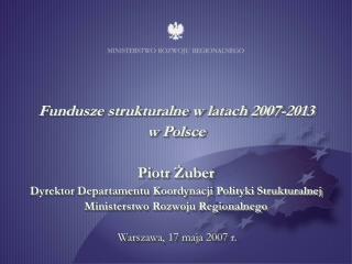 Fundusze strukturalne w latach 2007-2013  w Polsce  Piotr Zuber Dyrektor Departamentu Koordynacji Polityki Strukturalnej