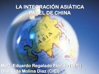 LA INTEGRACIÓN ASIÁTICA PAPEL DE CHINA  MsC . Eduardo Regalado Florido (CIPI)