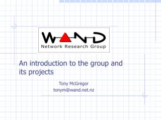 An introduction to the group and its projects Tony McGregor tonym@wand.nz